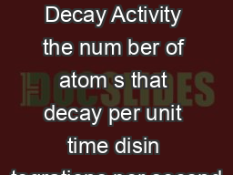 Radioactive Decay Activity the num ber of atom s that decay per unit time disin tegrations per second
