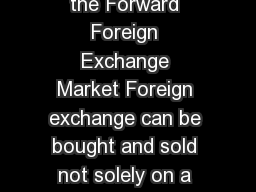 The Forward Foreign Exchange Market What is the Forward Foreign Exchange Market Foreign exchange can be bought and sold not solely on a spot basis but also on a forward basis for delivery on a specif
