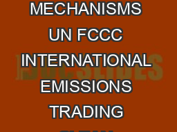 United Nations Framework Convention on Climate Change THE KYOTO PROTOCOL MECHANISMS UN FCCC INTERNATIONAL EMISSIONS TRADING CLEAN DEVELOPMENT MECHANISM JOINT IMPLEMENTATION  The central feature of th