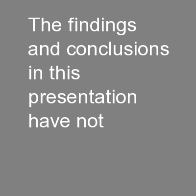 The findings and conclusions in this presentation have not