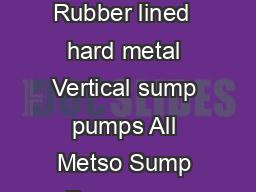 The SALA series of Vertical sump pumps  VERTICAL SUMP PUMPS Rubber lined  hard metal Vertical sump pumps All Metso Sump Pumps are designed specically for abrasive slurries and feature a robust design