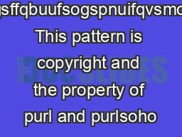 bgsffqbuufsogspnuifqvsmcff This pattern is copyright and the property of purl and purlsoho
