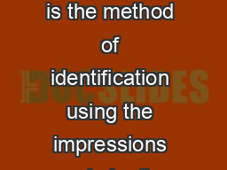 Fingerprint Identification Introduction ingerprint Identification is the method of identification using the impressions made by the minute ridge formations or patterns found on the fingertips