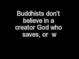 Buddhists don't believe in a creator God who saves, or  w