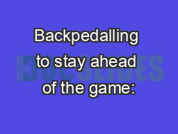 Backpedalling to stay ahead of the game: