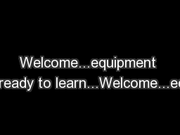 Welcome...equipment out...ready to learn...Welcome...equipm