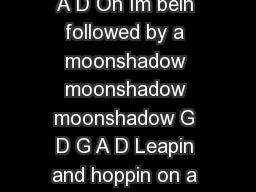 Moonshadow chords Cat Stevens  D G D G A D D G D G A D Oh Im bein followed by a moonshadow moonshadow moonshadow G D G A D Leapin and hoppin on a moonshadow moonshadow moonshadow G D G D G D Em A And