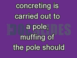 Where concreting is carried out to a pole, muffing of the pole should