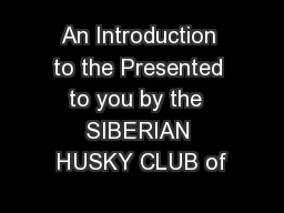 An Introduction to the Presented to you by the  SIBERIAN HUSKY CLUB of
