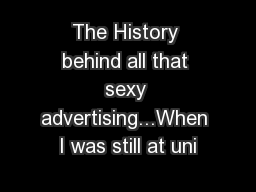 The History behind all that sexy advertising...When I was still at uni