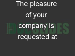 The pleasure of your company is requested at