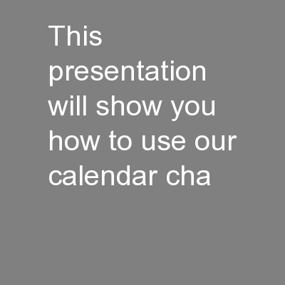 This presentation will show you how to use our calendar cha