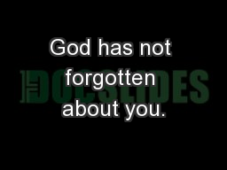 God has not forgotten about you.