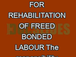GUIDELINES FOR RELEASE OF FUNDS UNDER THE CENTRALLY SPONSORED SCHEME FOR REHABILITATION OF FREED BONDED LABOUR The responsibility for identification release and rehabilitation of bonded labour has be