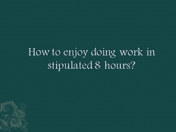 How to enjoy doing work in stipulated 8 hours? PowerPoint PPT Presentation