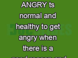 FEELING ANGRY ts normal and healthy to get angry when there is a good reason and