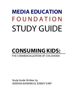MEDIA EDUCATION F O U N D A T I O N STUDY GUIDE CONSUMING KIDS THE COMMERCIALIZATION OF CHILDHOOD Study Guide Written by ADRIANA BARBARO  JEREMY EARP  MEDIA EDUCATION FOUNDATION  www