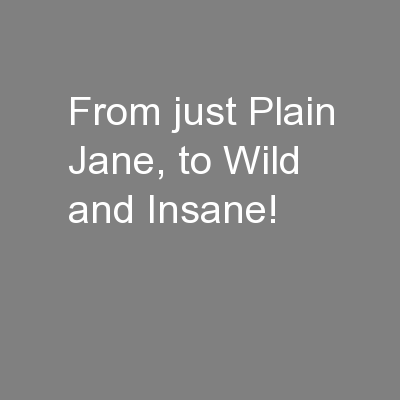 From just Plain Jane, to Wild and Insane!