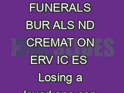 Consumer Information Guide to FUNERALS BUR ALS ND CREMAT ON ERV IC ES  Losing a loved one can be a difficult and stressful time