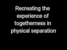 Recreating the experience of togetherness in physical separation