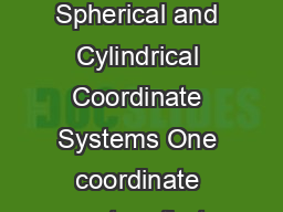 Spherical and Cylindrical Coordinate Systems Spherical and Cylindrical Coordinate Systems One coordinate system that we work in is the standard cartesian xyz system