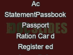 D PROOF OF NEW ADDRESS Driving License oter Identity Car d Latest Bank Ac StatementPassbook Passport Ration Car d Register ed LeaseSale Agr eement of Residence Latest T elephone Bill only Land Line L