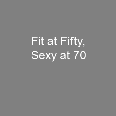 Fit at Fifty, Sexy at 70