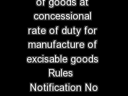 Customs Import of goods at concessional rate of duty for manufacture of excisable goods Rules  Notification No PowerPoint PPT Presentation