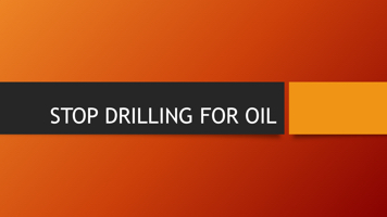 STOP DRILLING FOR OIL