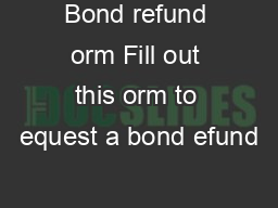 Bond refund orm Fill out this orm to equest a bond efund