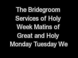 The Bridegroom Services of Holy Week Matins of Great and Holy Monday Tuesday We