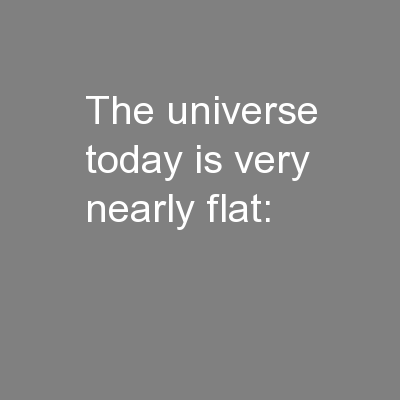 The universe today is very nearly flat: