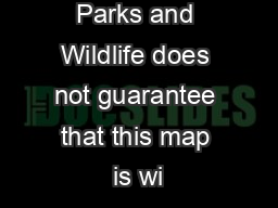 The Dept. of Parks and Wildlife does not guarantee that this map is wi