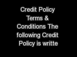 Credit Policy Terms & Conditions The following Credit Policy is writte