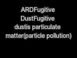 ARDFugitive DustFugitive dustis particulate matter(particle pollution)