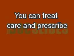 You can treat care and prescribe
