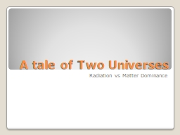 A tale of Two Universes