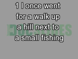 1 I once went for a walk up a hill next to a small fishing