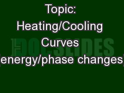 Topic: Heating/Cooling Curves (energy/phase changes)