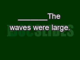 _______The waves were large.