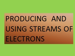 PRODUCING  AND USING STREAMS OF ELECTRONS