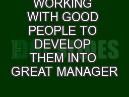 WORKING WITH GOOD PEOPLE TO DEVELOP THEM INTO GREAT MANAGER