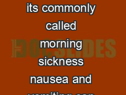 Morning Sickness Even though its commonly called morning sickness nausea and vomiting can occur throughout the day