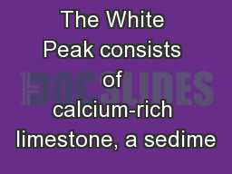 The White Peak consists of calcium-rich limestone, a sedime PowerPoint PPT Presentation