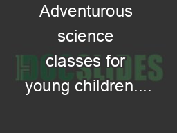 Adventurous science classes for young children....