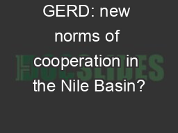 GERD: new norms of cooperation in the Nile Basin? PowerPoint PPT Presentation