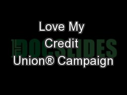 Love My Credit Union® Campaign PowerPoint PPT Presentation