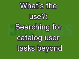 What's the use?: Searching for catalog user tasks beyond PowerPoint PPT Presentation