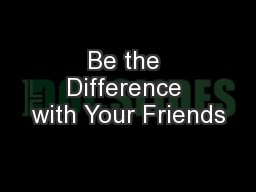 Be the Difference with Your Friends PowerPoint PPT Presentation