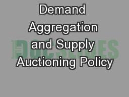 Demand Aggregation and Supply Auctioning Policy PowerPoint PPT Presentation